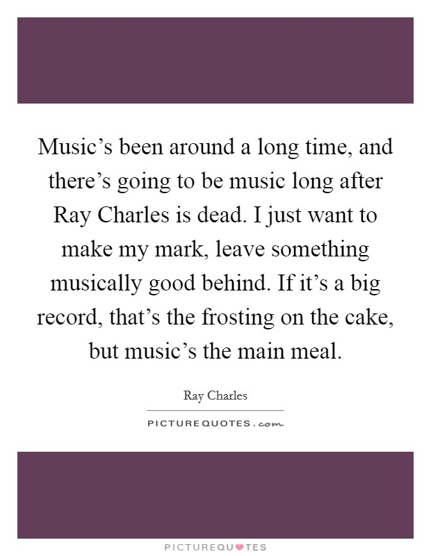 Music's been around a long time, and there's going to be music long after Ray Charles is dead. I just want to make my mark, leave something musically good behind. If it's a big record, that's the frosting on the cake, but music's the main meal Picture Quote #1