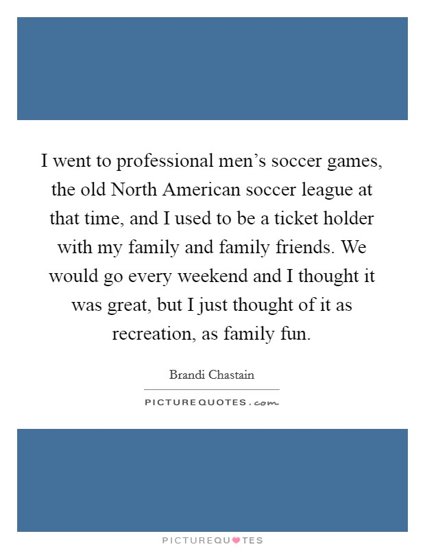 I went to professional men's soccer games, the old North American soccer league at that time, and I used to be a ticket holder with my family and family friends. We would go every weekend and I thought it was great, but I just thought of it as recreation, as family fun Picture Quote #1