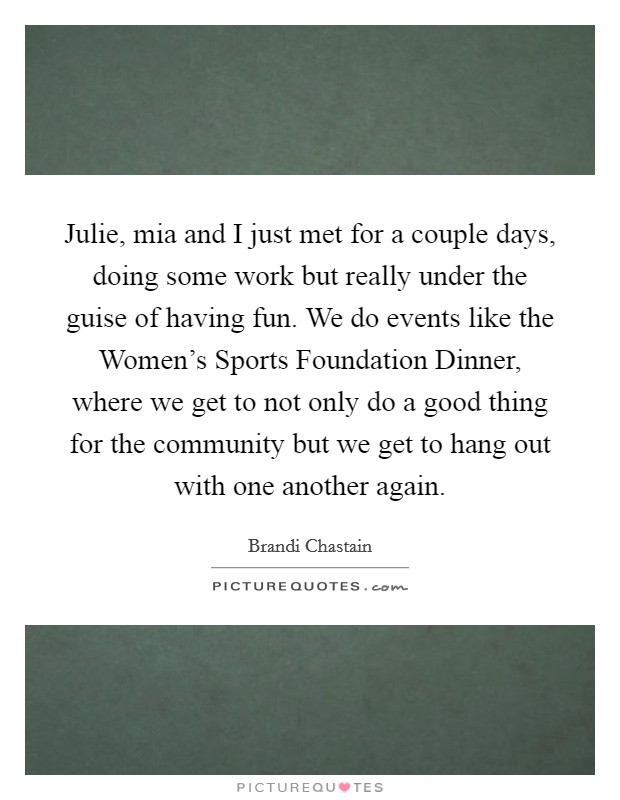 Julie, mia and I just met for a couple days, doing some work but really under the guise of having fun. We do events like the Women's Sports Foundation Dinner, where we get to not only do a good thing for the community but we get to hang out with one another again Picture Quote #1