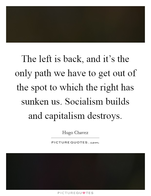 The left is back, and it's the only path we have to get out of the spot to which the right has sunken us. Socialism builds and capitalism destroys Picture Quote #1
