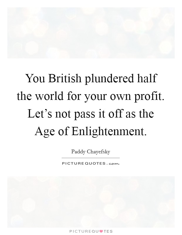 You British plundered half the world for your own profit. Let's not pass it off as the Age of Enlightenment Picture Quote #1