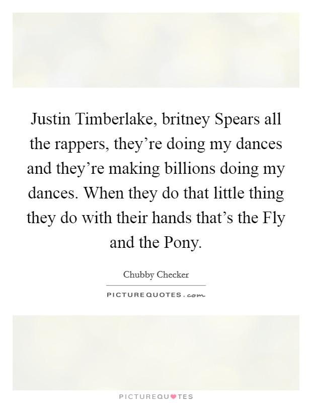 Justin Timberlake, britney Spears all the rappers, they're doing my dances and they're making billions doing my dances. When they do that little thing they do with their hands that's the Fly and the Pony Picture Quote #1