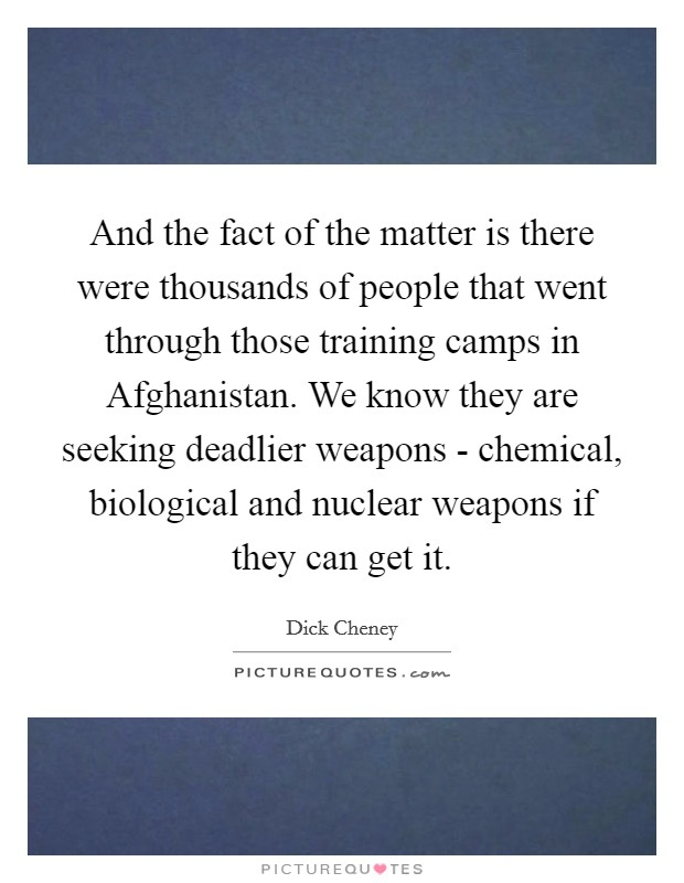 And the fact of the matter is there were thousands of people that went through those training camps in Afghanistan. We know they are seeking deadlier weapons - chemical, biological and nuclear weapons if they can get it Picture Quote #1