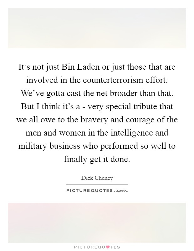 It's not just Bin Laden or just those that are involved in the counterterrorism effort. We've gotta cast the net broader than that. But I think it's a - very special tribute that we all owe to the bravery and courage of the men and women in the intelligence and military business who performed so well to finally get it done Picture Quote #1