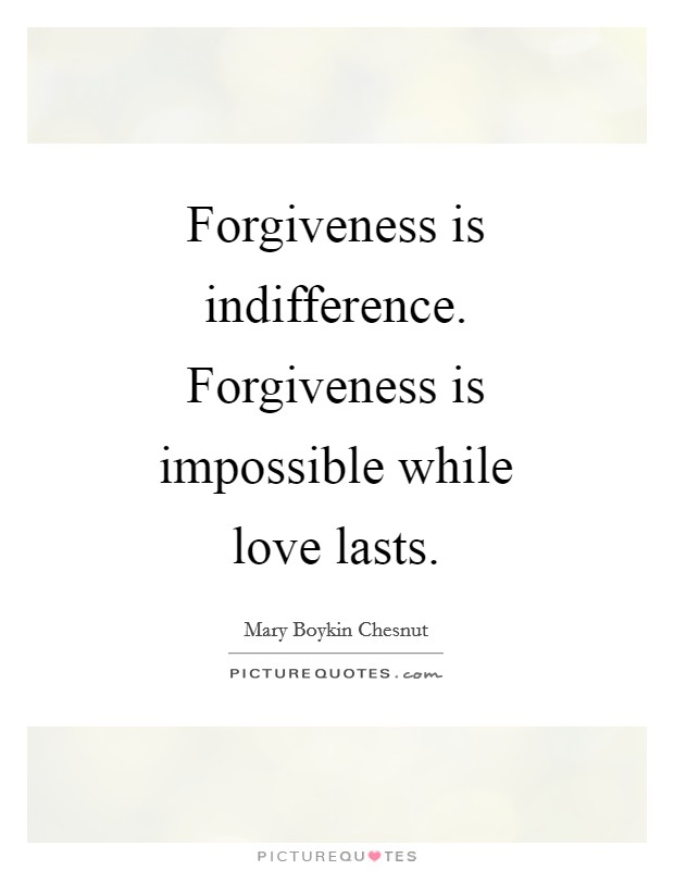 Forgiveness is indifference. Forgiveness is impossible while love lasts Picture Quote #1