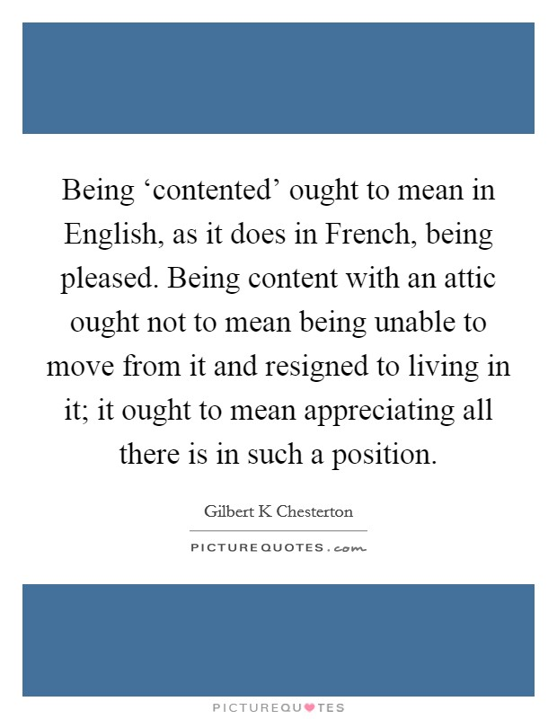 Being 'contented' ought to mean in English, as it does in French, being pleased. Being content with an attic ought not to mean being unable to move from it and resigned to living in it; it ought to mean appreciating all there is in such a position Picture Quote #1