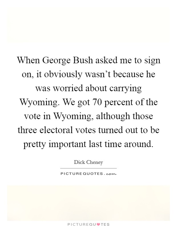 When George Bush asked me to sign on, it obviously wasn't because he was worried about carrying Wyoming. We got 70 percent of the vote in Wyoming, although those three electoral votes turned out to be pretty important last time around Picture Quote #1