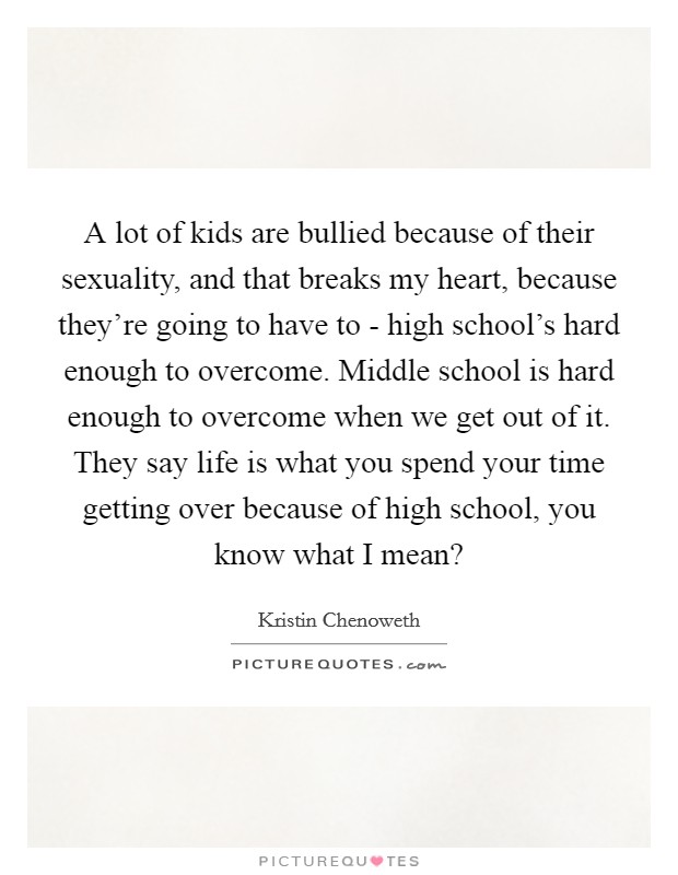 A lot of kids are bullied because of their sexuality, and that breaks my heart, because they're going to have to - high school's hard enough to overcome. Middle school is hard enough to overcome when we get out of it. They say life is what you spend your time getting over because of high school, you know what I mean? Picture Quote #1