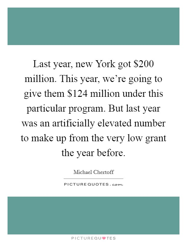 Last year, new York got $200 million. This year, we're going to give them $124 million under this particular program. But last year was an artificially elevated number to make up from the very low grant the year before Picture Quote #1