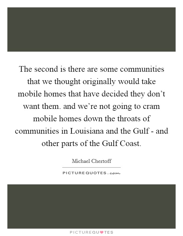 The second is there are some communities that we thought originally would take mobile homes that have decided they don't want them. and we're not going to cram mobile homes down the throats of communities in Louisiana and the Gulf - and other parts of the Gulf Coast Picture Quote #1