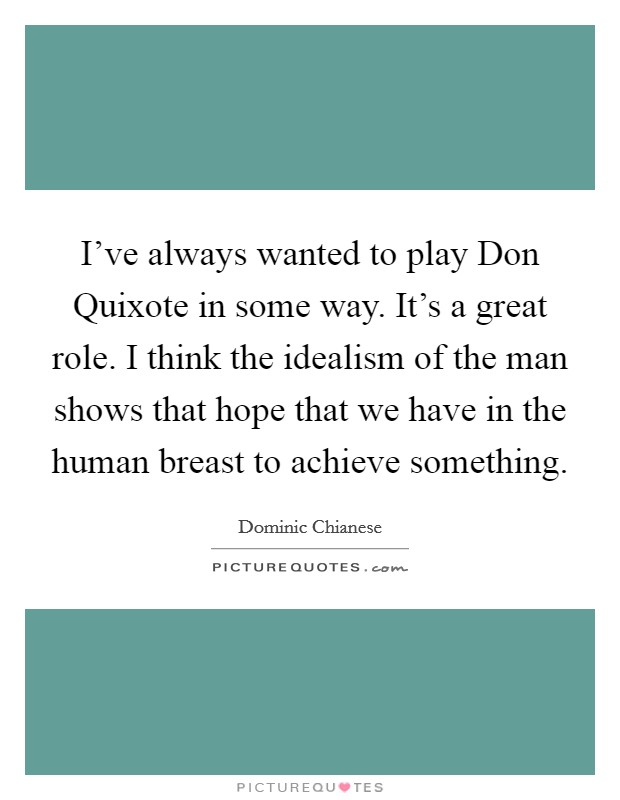 I've always wanted to play Don Quixote in some way. It's a great role. I think the idealism of the man shows that hope that we have in the human breast to achieve something Picture Quote #1