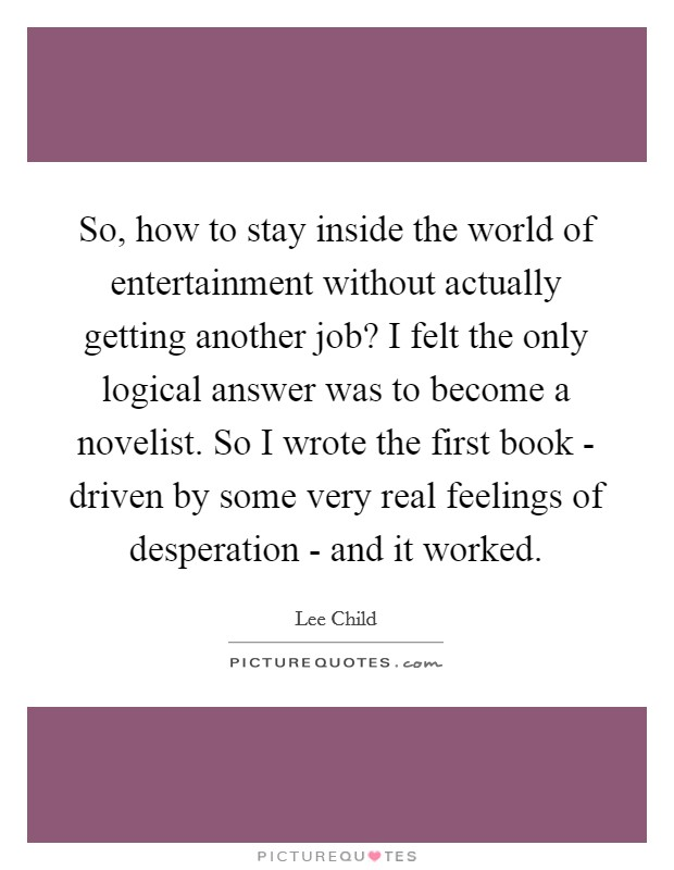 So, how to stay inside the world of entertainment without actually getting another job? I felt the only logical answer was to become a novelist. So I wrote the first book - driven by some very real feelings of desperation - and it worked Picture Quote #1