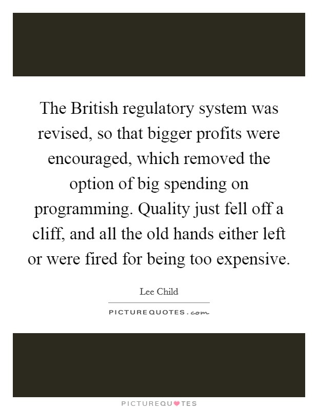 The British regulatory system was revised, so that bigger profits were encouraged, which removed the option of big spending on programming. Quality just fell off a cliff, and all the old hands either left or were fired for being too expensive Picture Quote #1