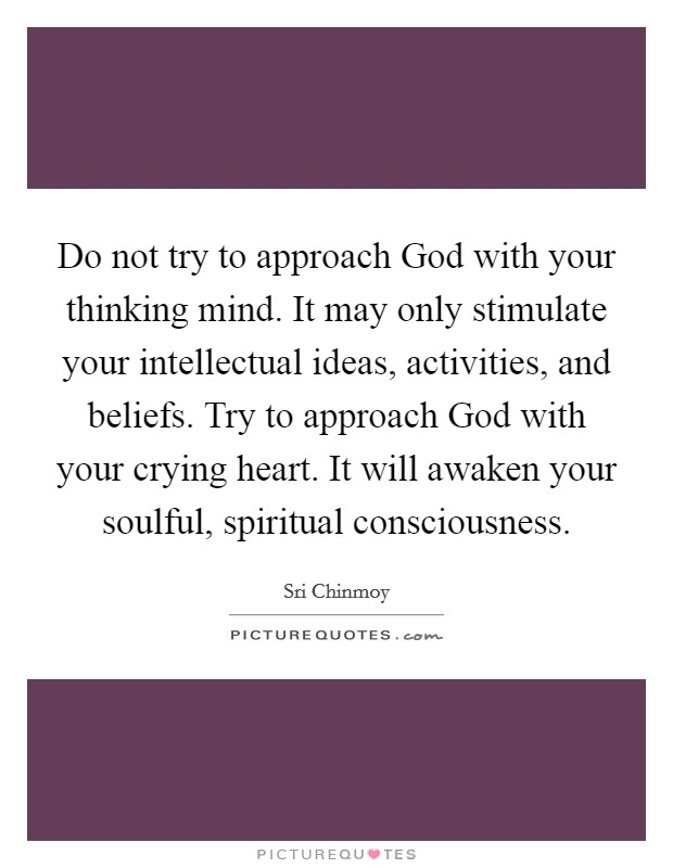 Do not try to approach God with your thinking mind. It may only stimulate your intellectual ideas, activities, and beliefs. Try to approach God with your crying heart. It will awaken your soulful, spiritual consciousness Picture Quote #1