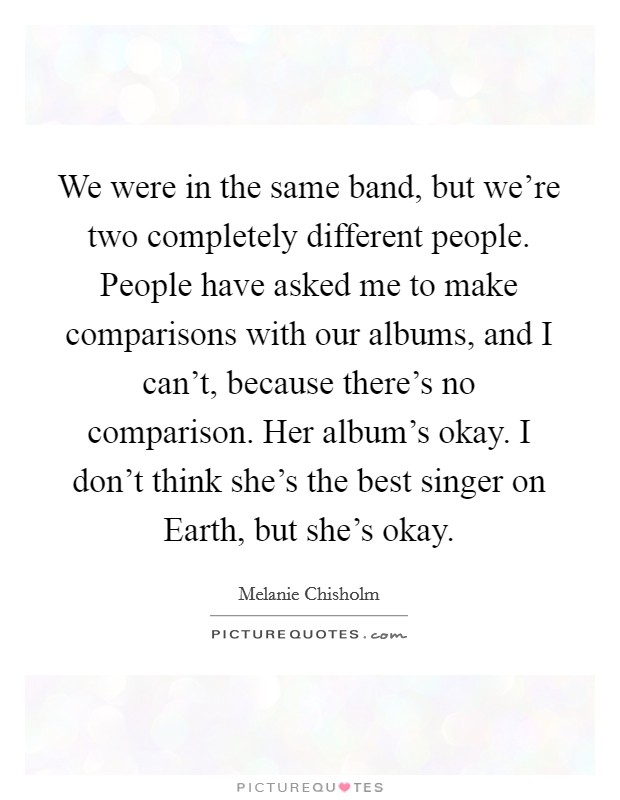 We were in the same band, but we're two completely different people. People have asked me to make comparisons with our albums, and I can't, because there's no comparison. Her album's okay. I don't think she's the best singer on Earth, but she's okay Picture Quote #1