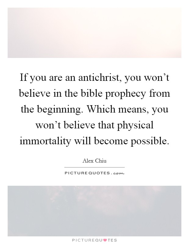 If you are an antichrist, you won't believe in the bible prophecy from the beginning. Which means, you won't believe that physical immortality will become possible Picture Quote #1