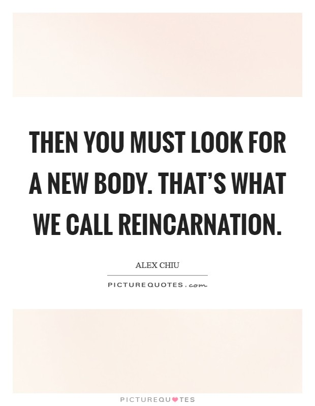 Then you must look for a new body. That's what we call reincarnation Picture Quote #1