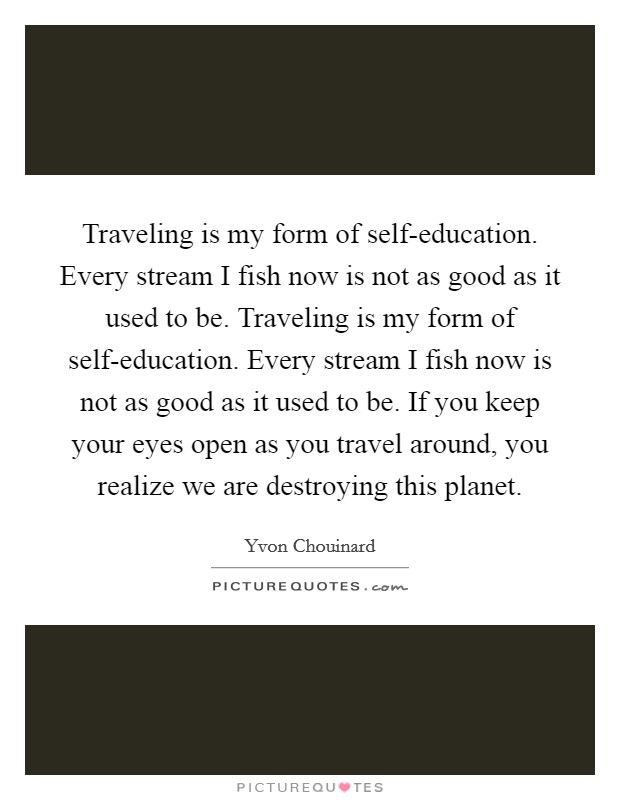 Traveling is my form of self-education. Every stream I fish now is not as good as it used to be. Traveling is my form of self-education. Every stream I fish now is not as good as it used to be. If you keep your eyes open as you travel around, you realize we are destroying this planet Picture Quote #1