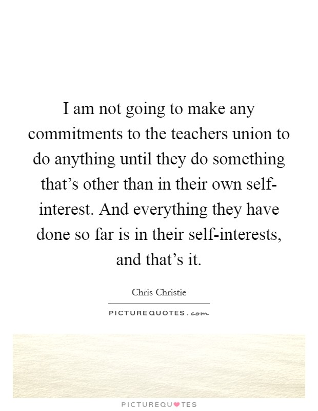 I am not going to make any commitments to the teachers union to do anything until they do something that's other than in their own self- interest. And everything they have done so far is in their self-interests, and that's it Picture Quote #1