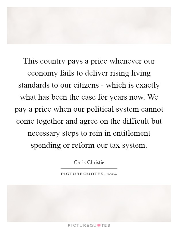 This country pays a price whenever our economy fails to deliver rising living standards to our citizens - which is exactly what has been the case for years now. We pay a price when our political system cannot come together and agree on the difficult but necessary steps to rein in entitlement spending or reform our tax system Picture Quote #1