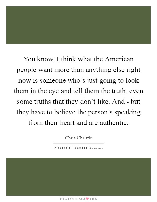 You know, I think what the American people want more than anything else right now is someone who's just going to look them in the eye and tell them the truth, even some truths that they don't like. And - but they have to believe the person's speaking from their heart and are authentic Picture Quote #1
