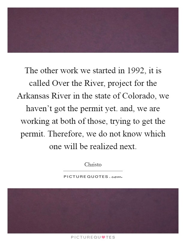 The other work we started in 1992, it is called Over the River, project for the Arkansas River in the state of Colorado, we haven't got the permit yet. and, we are working at both of those, trying to get the permit. Therefore, we do not know which one will be realized next Picture Quote #1