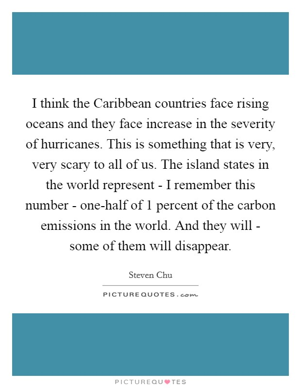 I think the Caribbean countries face rising oceans and they face increase in the severity of hurricanes. This is something that is very, very scary to all of us. The island states in the world represent - I remember this number - one-half of 1 percent of the carbon emissions in the world. And they will - some of them will disappear Picture Quote #1