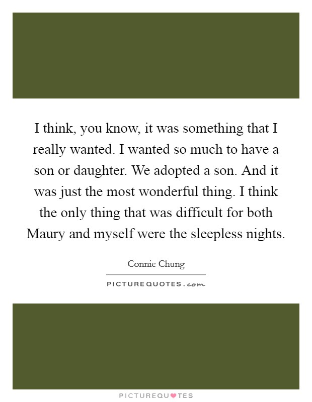 I think, you know, it was something that I really wanted. I wanted so much to have a son or daughter. We adopted a son. And it was just the most wonderful thing. I think the only thing that was difficult for both Maury and myself were the sleepless nights Picture Quote #1