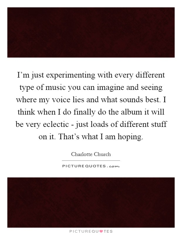 I'm just experimenting with every different type of music you can imagine and seeing where my voice lies and what sounds best. I think when I do finally do the album it will be very eclectic - just loads of different stuff on it. That's what I am hoping Picture Quote #1