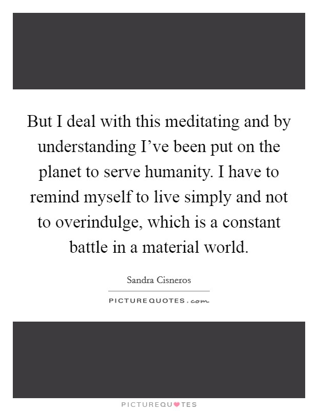 But I deal with this meditating and by understanding I've been put on the planet to serve humanity. I have to remind myself to live simply and not to overindulge, which is a constant battle in a material world Picture Quote #1