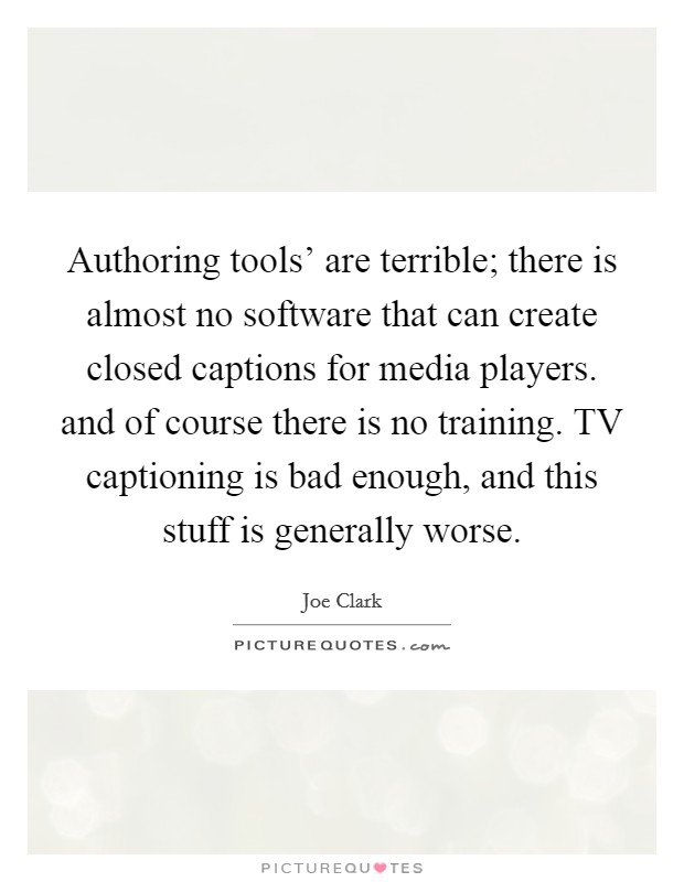Authoring tools' are terrible; there is almost no software that can create closed captions for media players. and of course there is no training. TV captioning is bad enough, and this stuff is generally worse Picture Quote #1