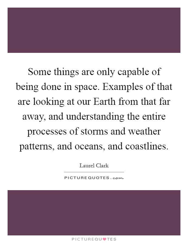 Some things are only capable of being done in space. Examples of that are looking at our Earth from that far away, and understanding the entire processes of storms and weather patterns, and oceans, and coastlines Picture Quote #1