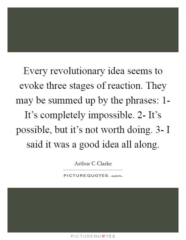 Every revolutionary idea seems to evoke three stages of reaction. They may be summed up by the phrases: 1- It's completely impossible. 2- It's possible, but it's not worth doing. 3- I said it was a good idea all along Picture Quote #1