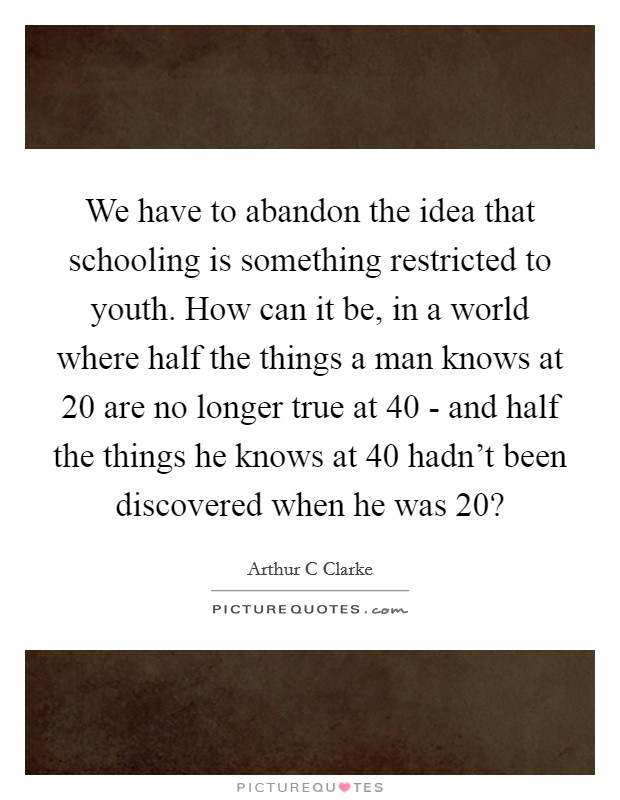 We have to abandon the idea that schooling is something restricted to youth. How can it be, in a world where half the things a man knows at 20 are no longer true at 40 - and half the things he knows at 40 hadn't been discovered when he was 20? Picture Quote #1
