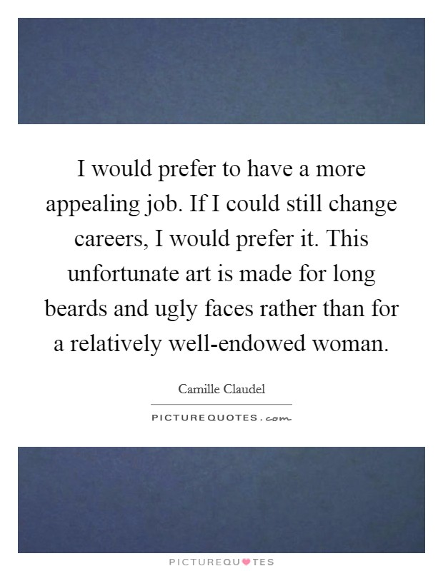 I would prefer to have a more appealing job. If I could still change careers, I would prefer it. This unfortunate art is made for long beards and ugly faces rather than for a relatively well-endowed woman Picture Quote #1