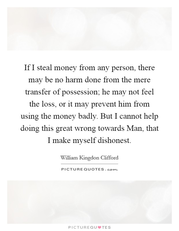 If I steal money from any person, there may be no harm done from the mere transfer of possession; he may not feel the loss, or it may prevent him from using the money badly. But I cannot help doing this great wrong towards Man, that I make myself dishonest Picture Quote #1