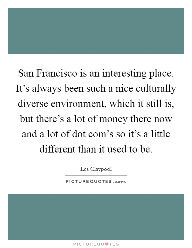 San Francisco is an interesting place. It's always been such a nice culturally diverse environment, which it still is, but there's a lot of money there now and a lot of dot com's so it's a little different than it used to be Picture Quote #1
