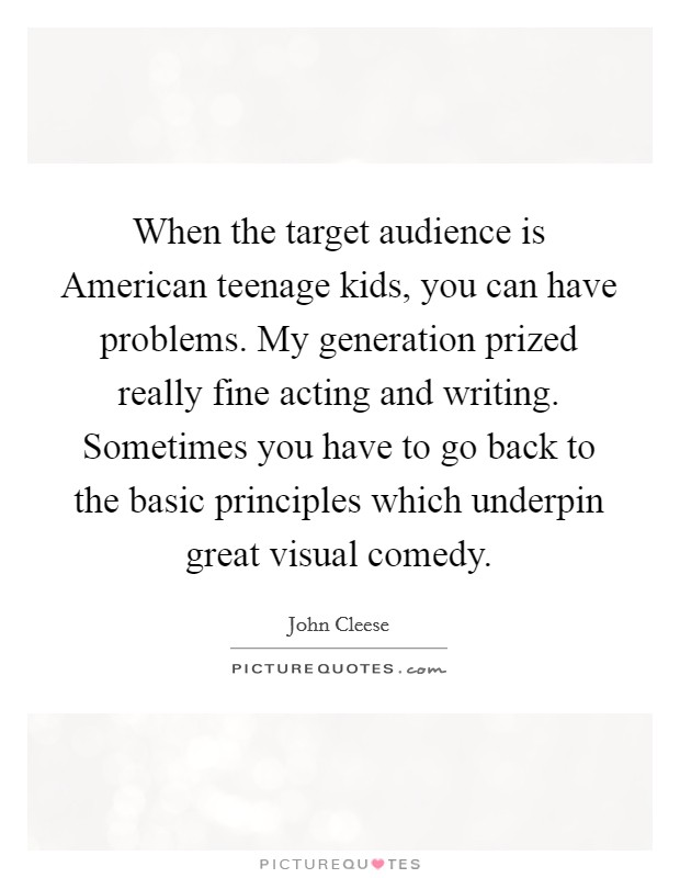 When the target audience is American teenage kids, you can have problems. My generation prized really fine acting and writing. Sometimes you have to go back to the basic principles which underpin great visual comedy Picture Quote #1