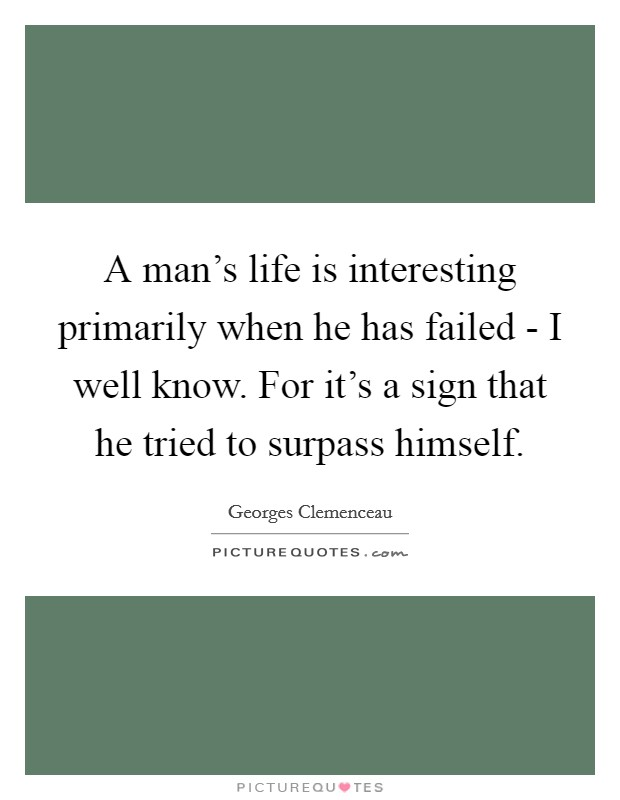 A man's life is interesting primarily when he has failed - I well know. For it's a sign that he tried to surpass himself Picture Quote #1