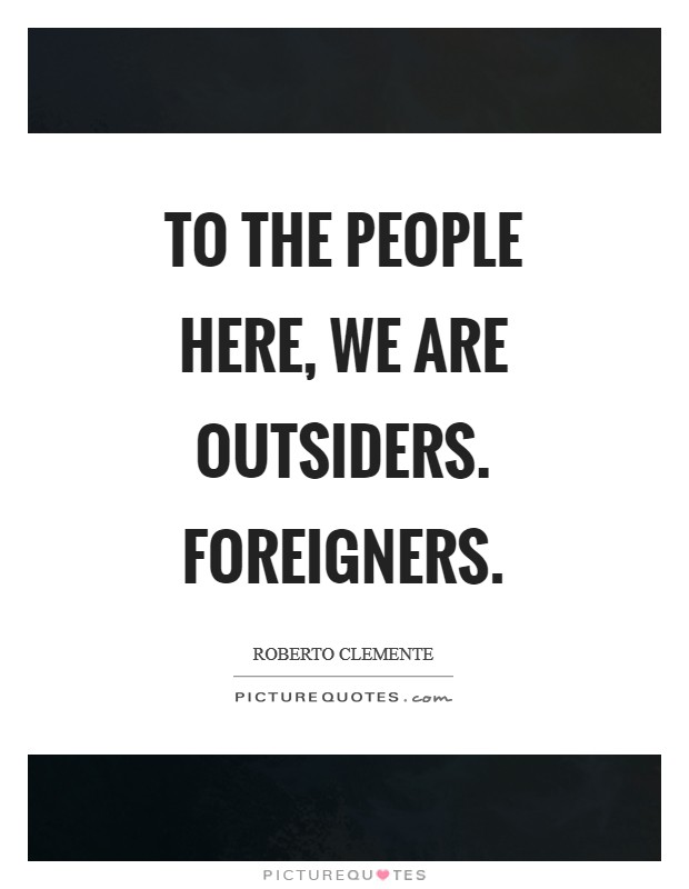 To the people here, we are outsiders. Foreigners Picture Quote #1