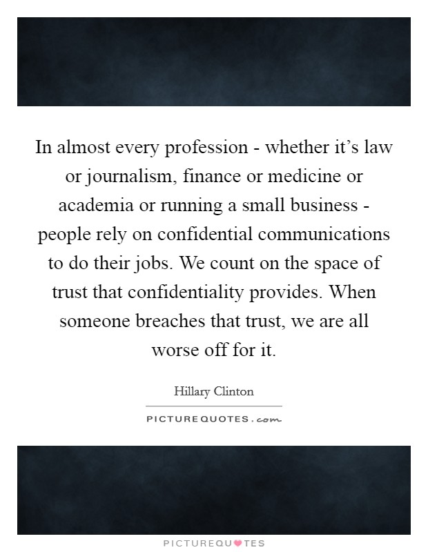 In almost every profession - whether it's law or journalism, finance or medicine or academia or running a small business - people rely on confidential communications to do their jobs. We count on the space of trust that confidentiality provides. When someone breaches that trust, we are all worse off for it Picture Quote #1