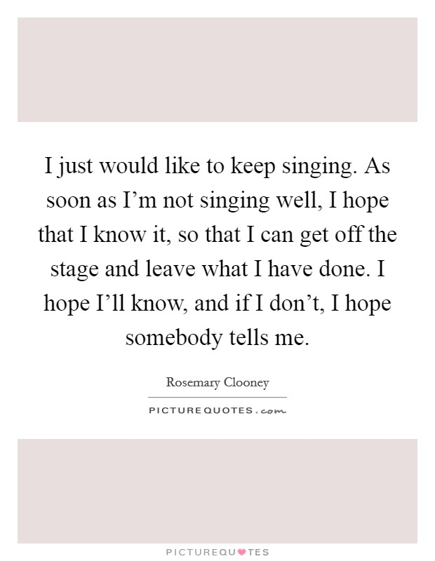 I just would like to keep singing. As soon as I'm not singing well, I hope that I know it, so that I can get off the stage and leave what I have done. I hope I'll know, and if I don't, I hope somebody tells me Picture Quote #1