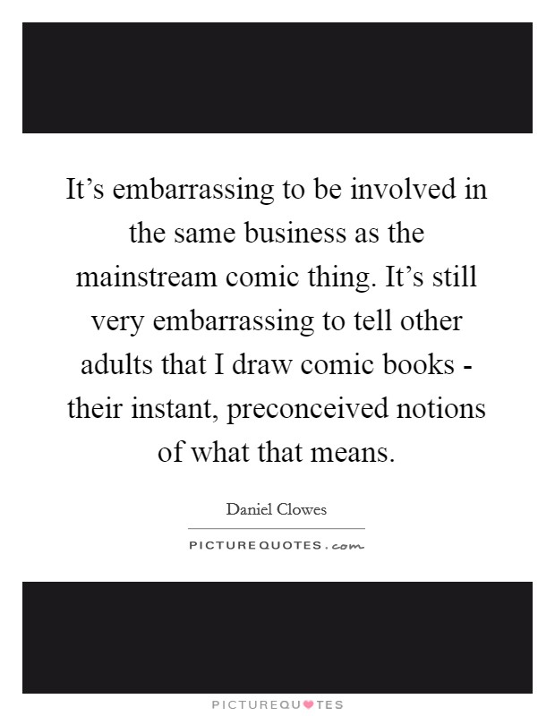 It's embarrassing to be involved in the same business as the mainstream comic thing. It's still very embarrassing to tell other adults that I draw comic books - their instant, preconceived notions of what that means Picture Quote #1