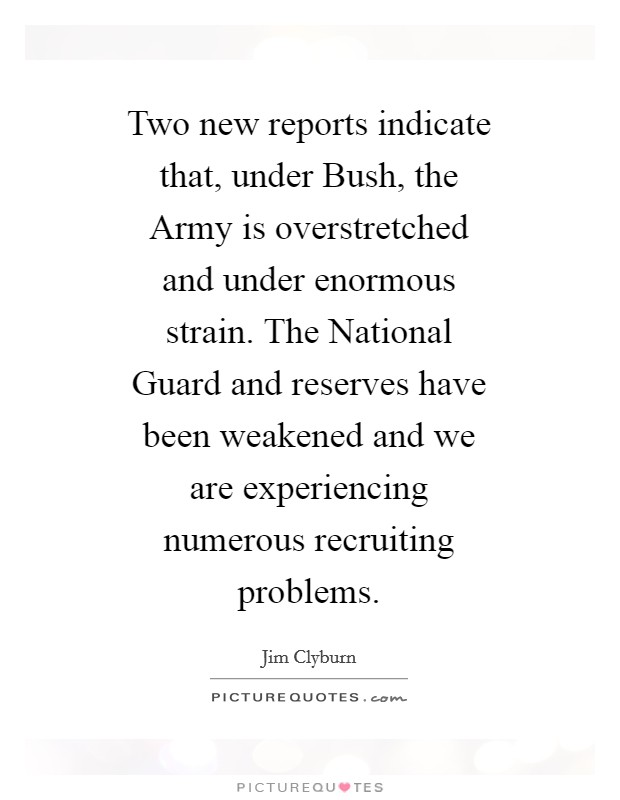 Two new reports indicate that, under Bush, the Army is overstretched and under enormous strain. The National Guard and reserves have been weakened and we are experiencing numerous recruiting problems Picture Quote #1