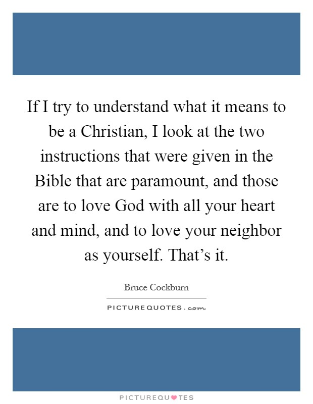 If I try to understand what it means to be a Christian, I look at the two instructions that were given in the Bible that are paramount, and those are to love God with all your heart and mind, and to love your neighbor as yourself. That's it Picture Quote #1
