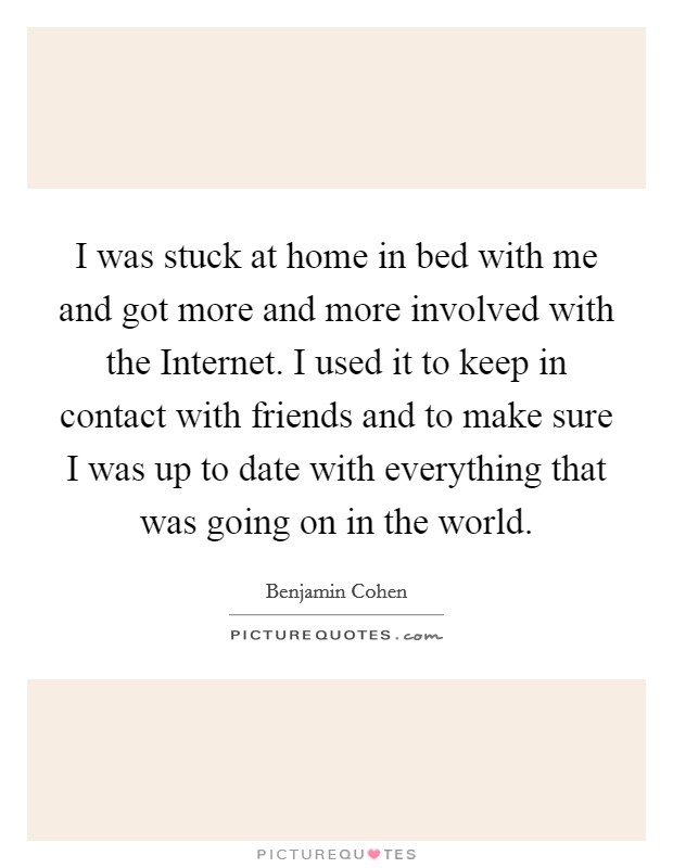 I was stuck at home in bed with me and got more and more involved with the Internet. I used it to keep in contact with friends and to make sure I was up to date with everything that was going on in the world Picture Quote #1