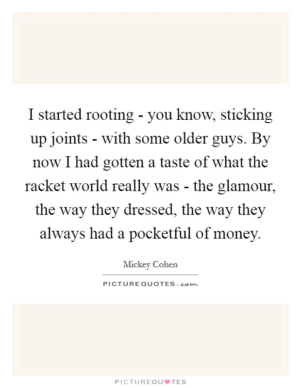 I started rooting - you know, sticking up joints - with some older guys. By now I had gotten a taste of what the racket world really was - the glamour, the way they dressed, the way they always had a pocketful of money Picture Quote #1