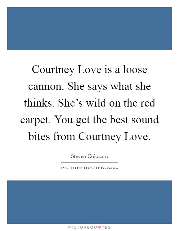 Courtney Love is a loose cannon. She says what she thinks. She's wild on the red carpet. You get the best sound bites from Courtney Love Picture Quote #1