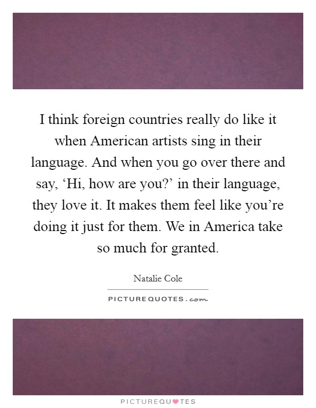 I think foreign countries really do like it when American artists sing in their language. And when you go over there and say, 'Hi, how are you?' in their language, they love it. It makes them feel like you're doing it just for them. We in America take so much for granted Picture Quote #1