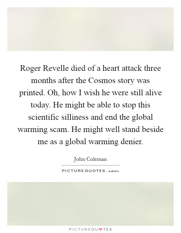 Roger Revelle died of a heart attack three months after the Cosmos story was printed. Oh, how I wish he were still alive today. He might be able to stop this scientific silliness and end the global warming scam. He might well stand beside me as a global warming denier Picture Quote #1